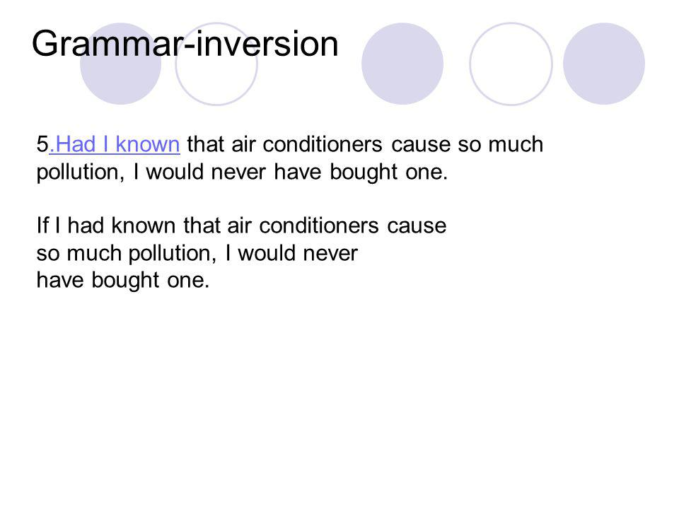 Grammar-inversion 5.Had I known that air conditioners cause so much