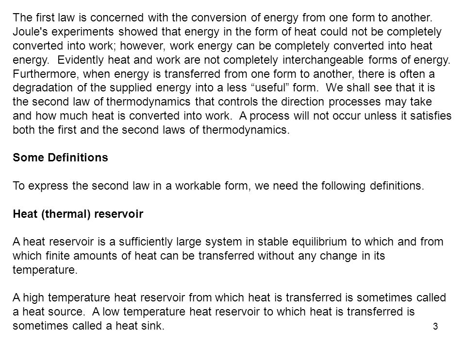 The first law is concerned with the conversion of energy from one form to another. Joule s experiments showed that energy in the form of heat could not be completely converted into work; however, work energy can be completely converted into heat energy. Evidently heat and work are not completely interchangeable forms of energy. Furthermore, when energy is transferred from one form to another, there is often a degradation of the supplied energy into a less useful form. We shall see that it is the second law of thermodynamics that controls the direction processes may take and how much heat is converted into work. A process will not occur unless it satisfies both the first and the second laws of thermodynamics.