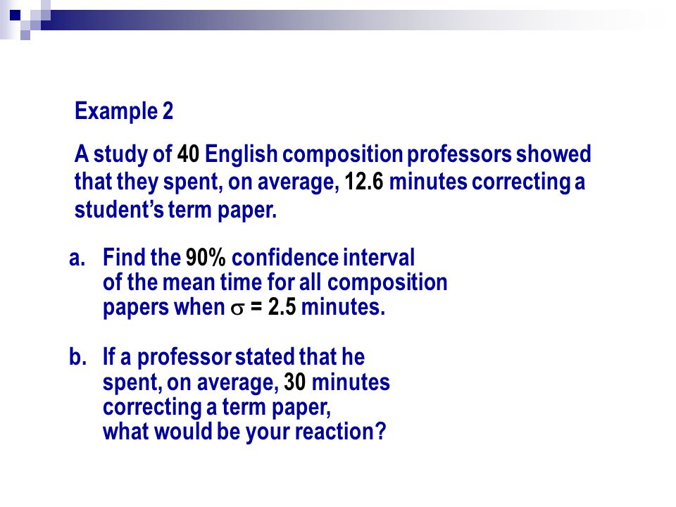 Example 2 A study of 40 English composition professors showed that they spent, on average, 12.6 minutes correcting a student's term paper.