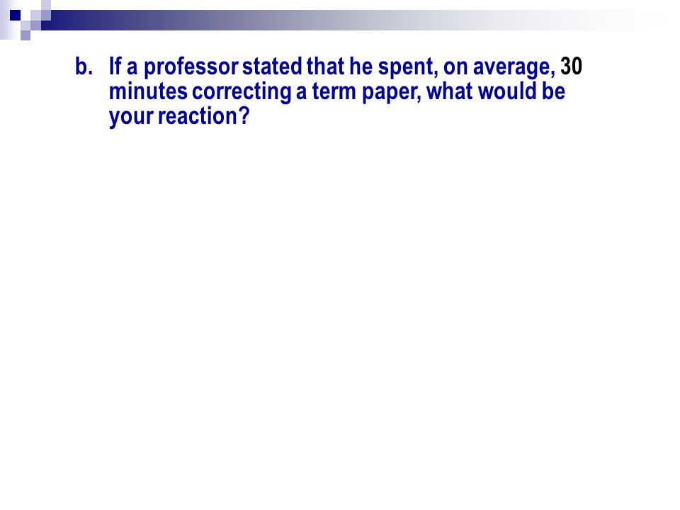 If a professor stated that he spent, on average, 30 minutes correcting a term paper, what would be your reaction