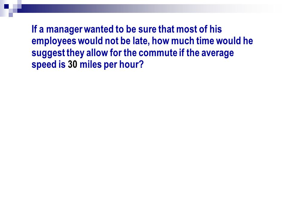 If a manager wanted to be sure that most of his employees would not be late, how much time would he suggest they allow for the commute if the average speed is 30 miles per hour
