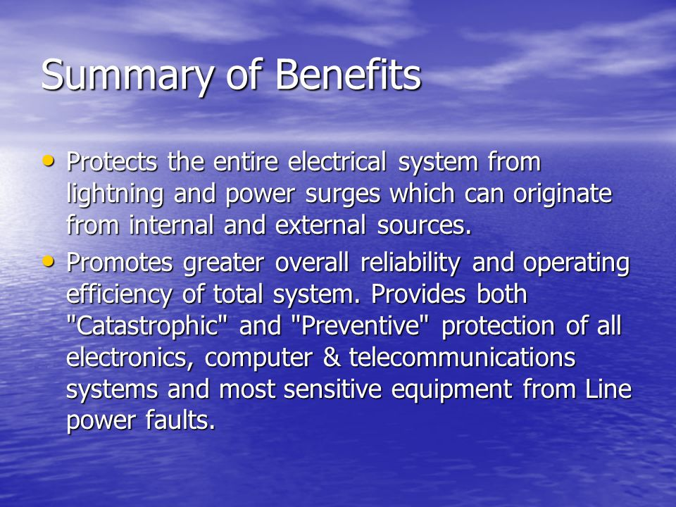 Summary of Benefits Protects the entire electrical system from lightning and power surges which can originate from internal and external sources.