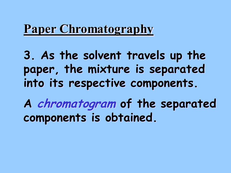 Paper Chromatography 3. As the solvent travels up the paper, the mixture is separated into its respective components.