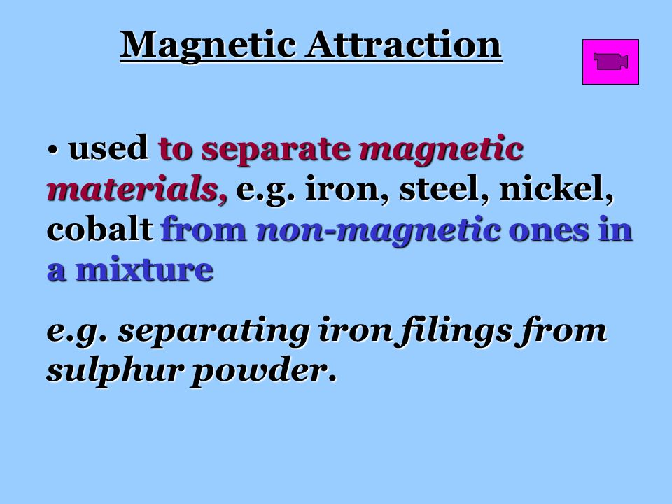 Magnetic Attraction used to separate magnetic materials, e.g. iron, steel, nickel, cobalt from non-magnetic ones in a mixture.