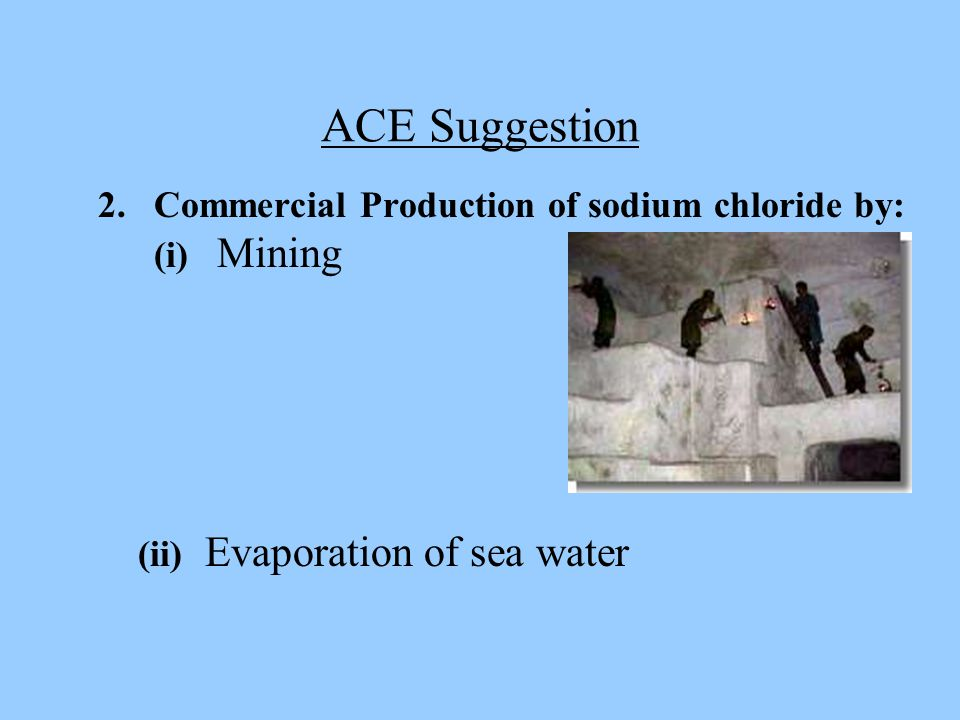 ACE Suggestion 2. Commercial Production of sodium chloride by: (i) Mining.