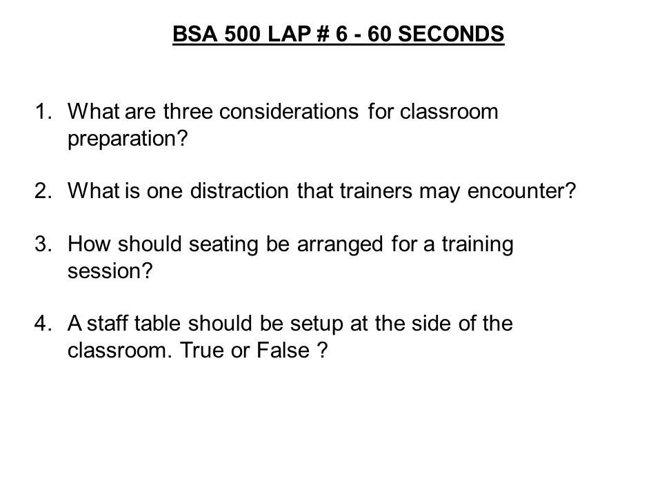 BSA 500 LAP # 6 - 60 SECONDS What are three considerations for classroom preparation What is one distraction that trainers may encounter