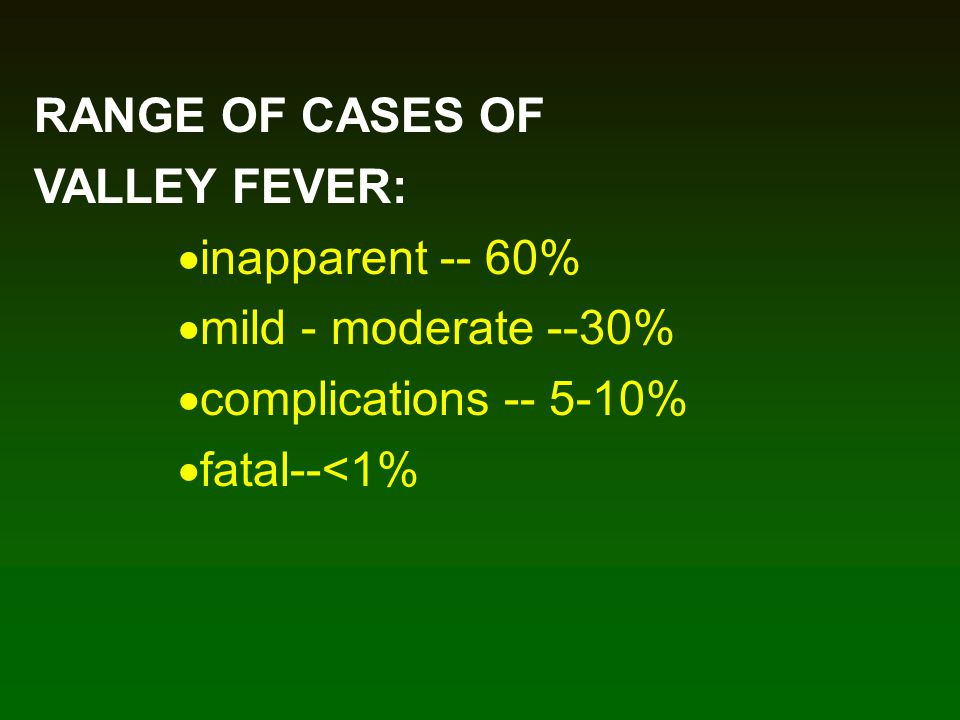 RANGE OF CASES OF VALLEY FEVER: inapparent -- 60% mild - moderate --30% complications -- 5-10% fatal--<1%