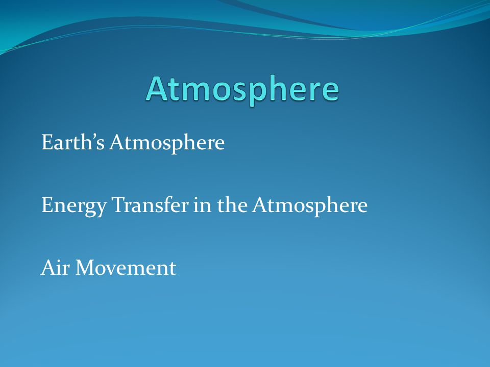 Earth's Atmosphere Energy Transfer in the Atmosphere Air Movement