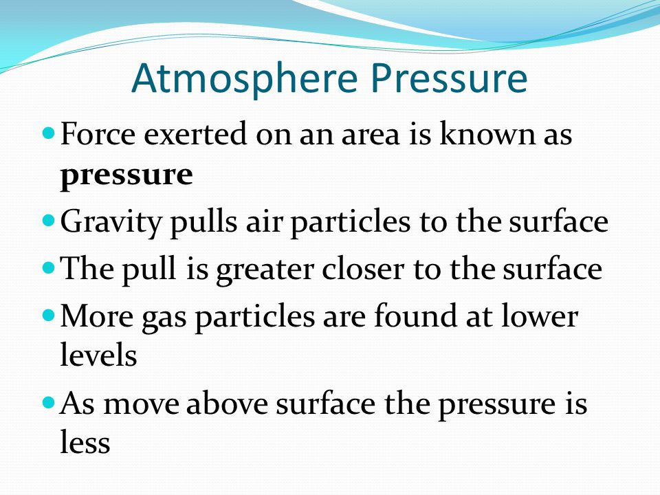 Atmosphere Pressure Force exerted on an area is known as pressure