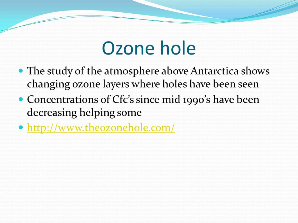 Ozone hole The study of the atmosphere above Antarctica shows changing ozone layers where holes have been seen.