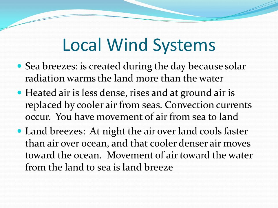 Local Wind Systems Sea breezes: is created during the day because solar radiation warms the land more than the water.