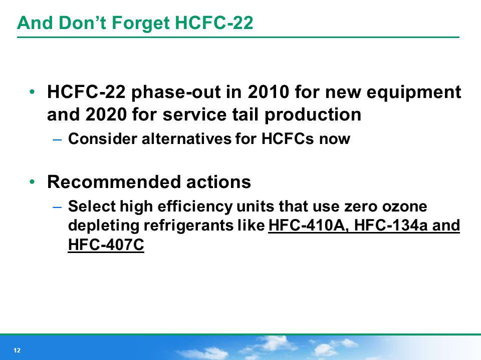 And Don't Forget HCFC-22 HCFC-22 phase-out in 2010 for new equipment and 2020 for service tail production.