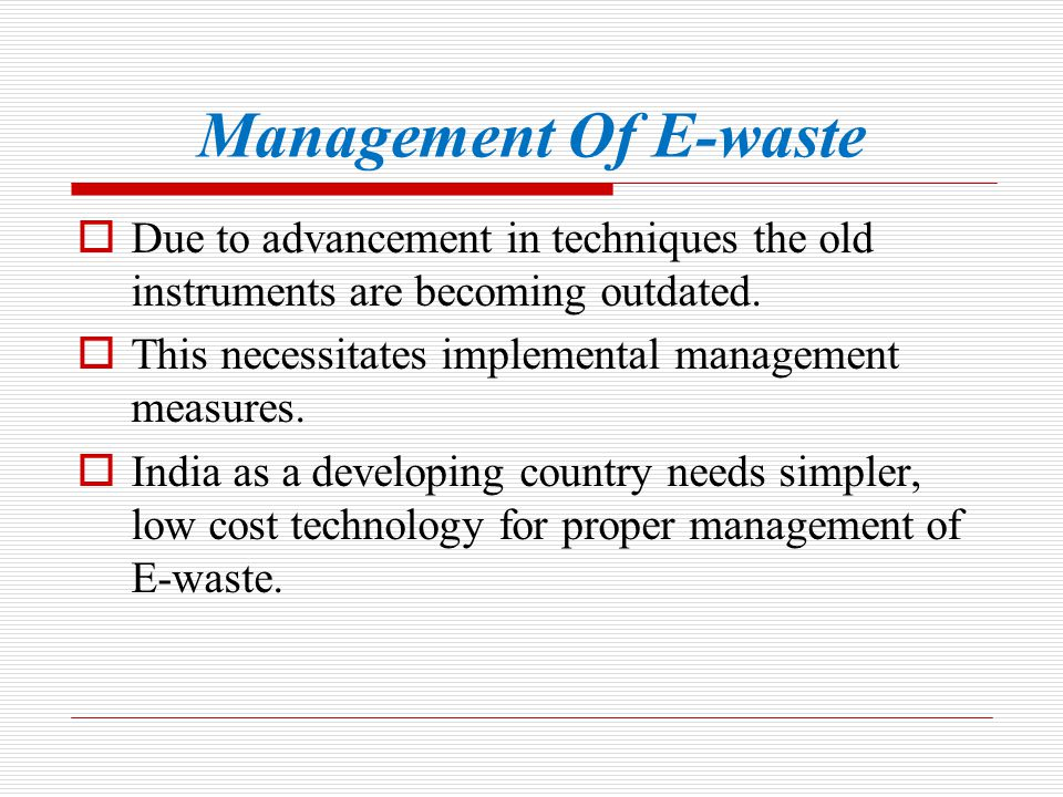 Management Of E-waste Due to advancement in techniques the old instruments are becoming outdated. This necessitates implemental management measures.