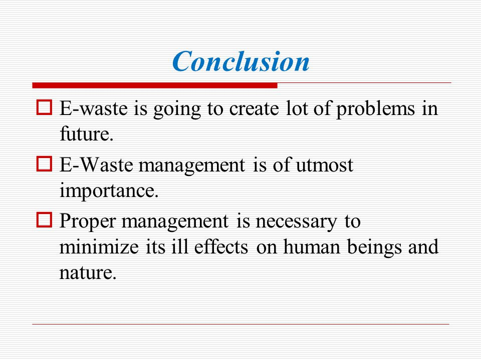 Conclusion E-waste is going to create lot of problems in future.