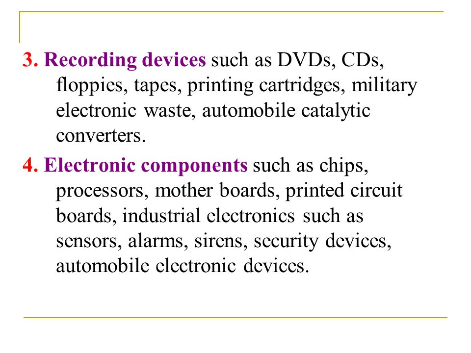 3. Recording devices such as DVDs, CDs, floppies, tapes, printing cartridges, military electronic waste, automobile catalytic converters.