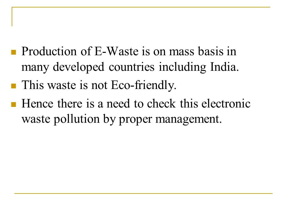 Production of E-Waste is on mass basis in many developed countries including India.