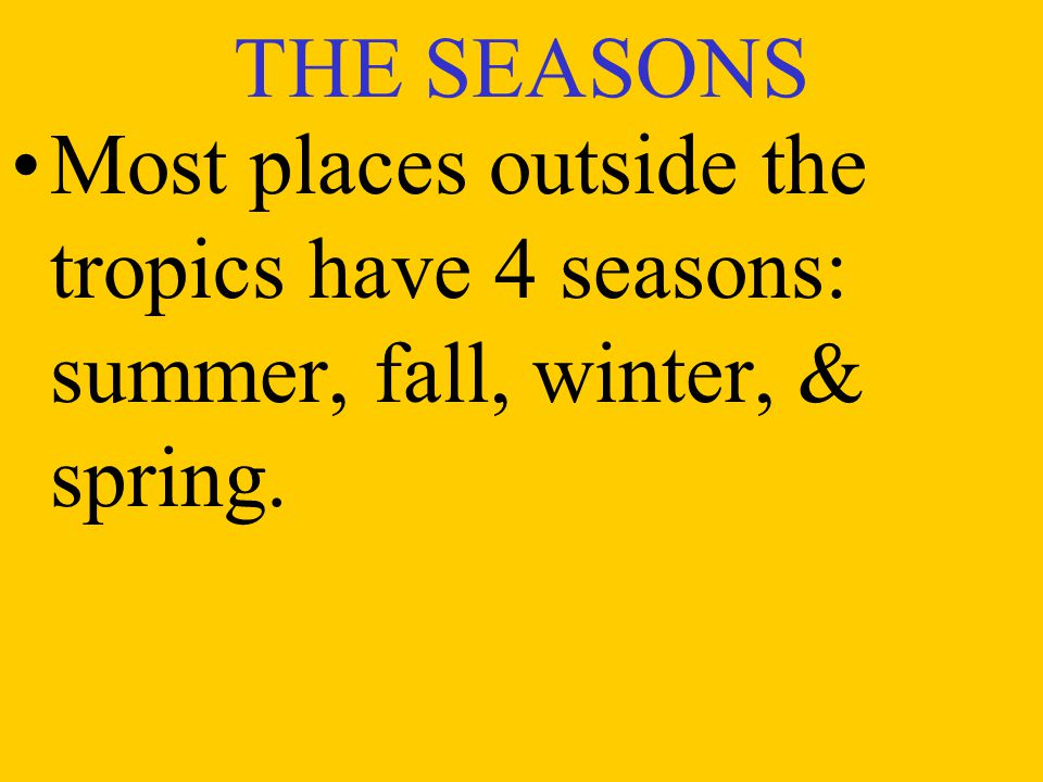 THE SEASONS Most places outside the tropics have 4 seasons: summer, fall, winter, & spring.