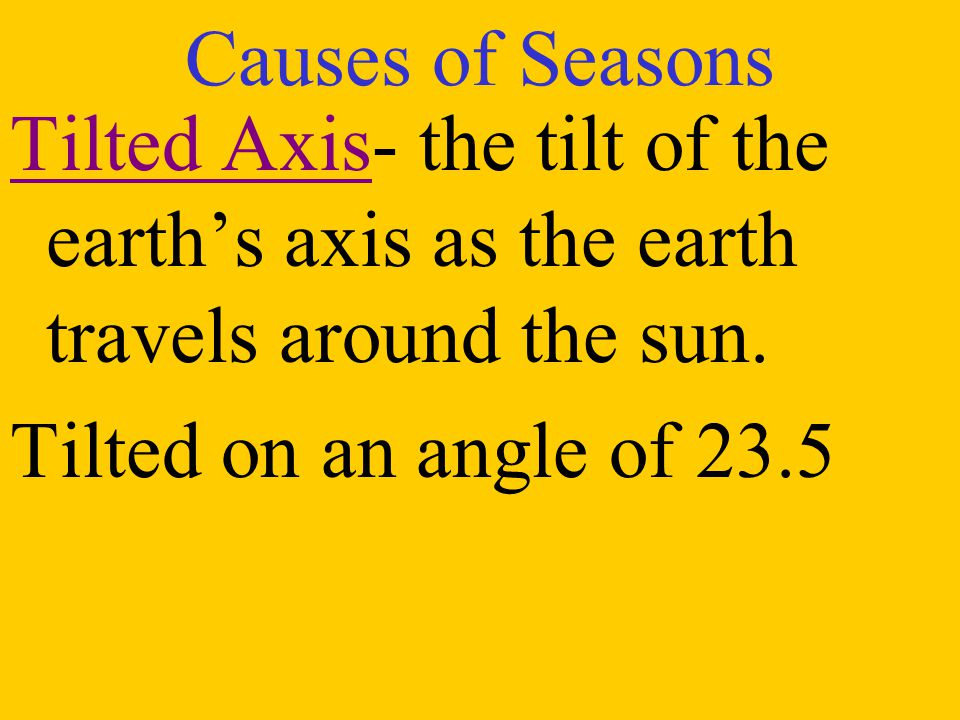 Causes of Seasons Tilted Axis- the tilt of the earth's axis as the earth travels around the sun.