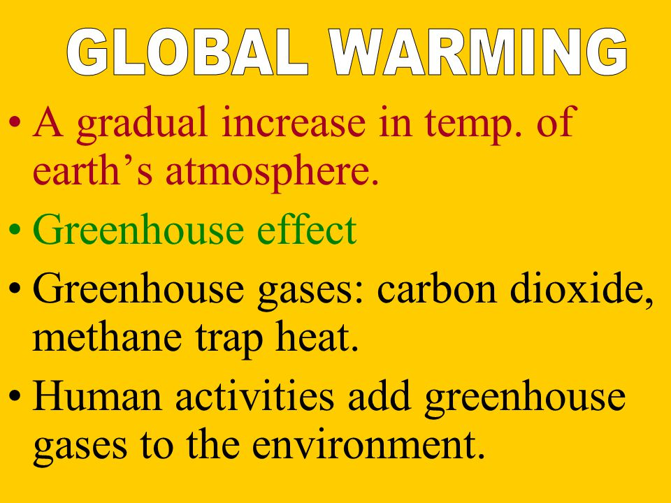 A gradual increase in temp. of earth's atmosphere. Greenhouse effect