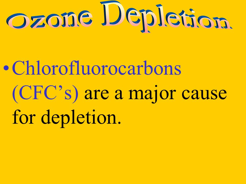 Chlorofluorocarbons (CFC's) are a major cause for depletion.