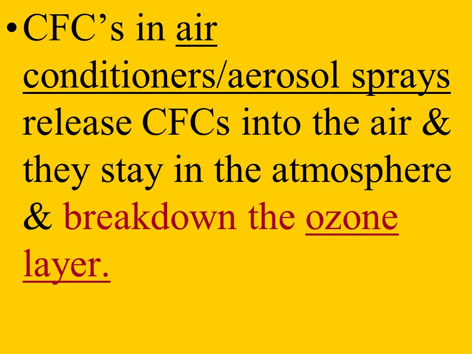 CFC's in air conditioners/aerosol sprays release CFCs into the air & they stay in the atmosphere & breakdown the ozone layer.