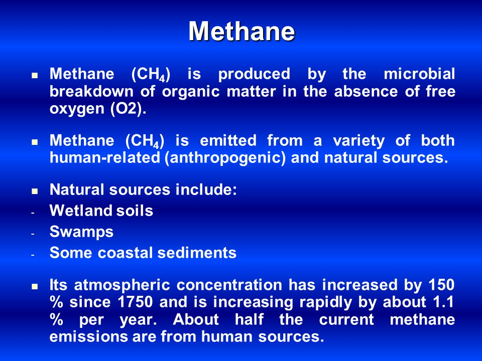 Methane Methane (CH4) is produced by the microbial breakdown of organic matter in the absence of free oxygen (O2).