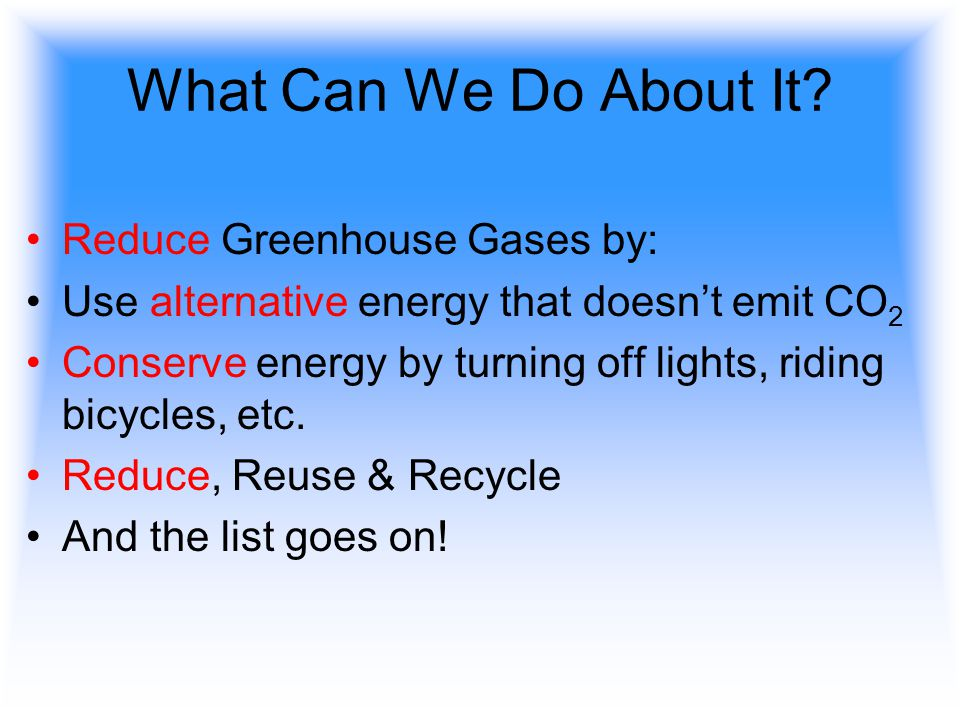 What Can We Do About It Reduce Greenhouse Gases by: