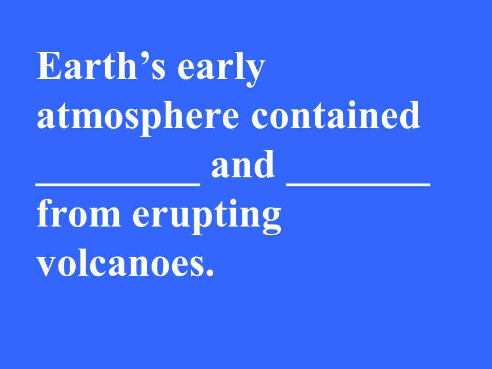 Earth's early atmosphere contained ________ and _______ from erupting volcanoes.