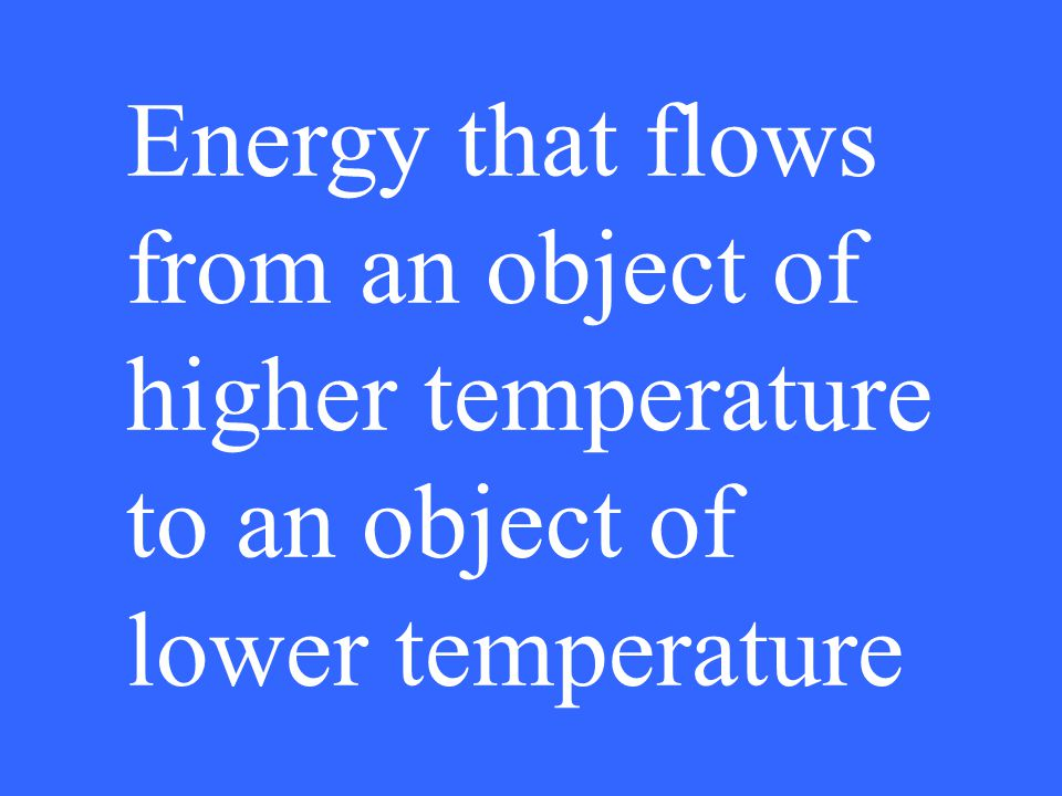 Energy that flows from an object of higher temperature to an object of lower temperature