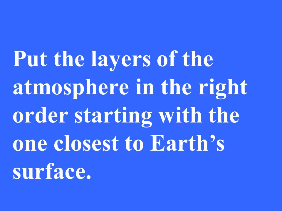 Put the layers of the atmosphere in the right order starting with the one closest to Earth's surface.