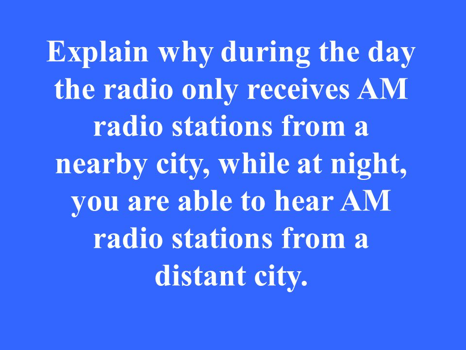 Explain why during the day the radio only receives AM radio stations from a nearby city, while at night, you are able to hear AM radio stations from a distant city.