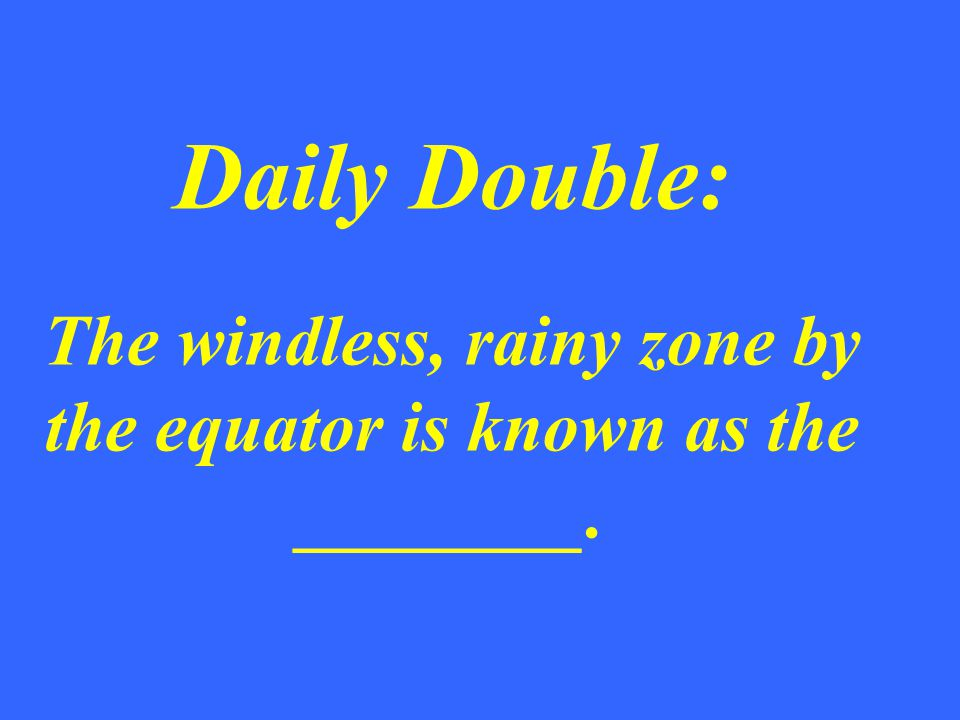 Daily Double: The windless, rainy zone by the equator is known as the ________.
