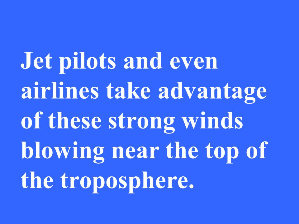 Jet pilots and even airlines take advantage of these strong winds blowing near the top of the troposphere.