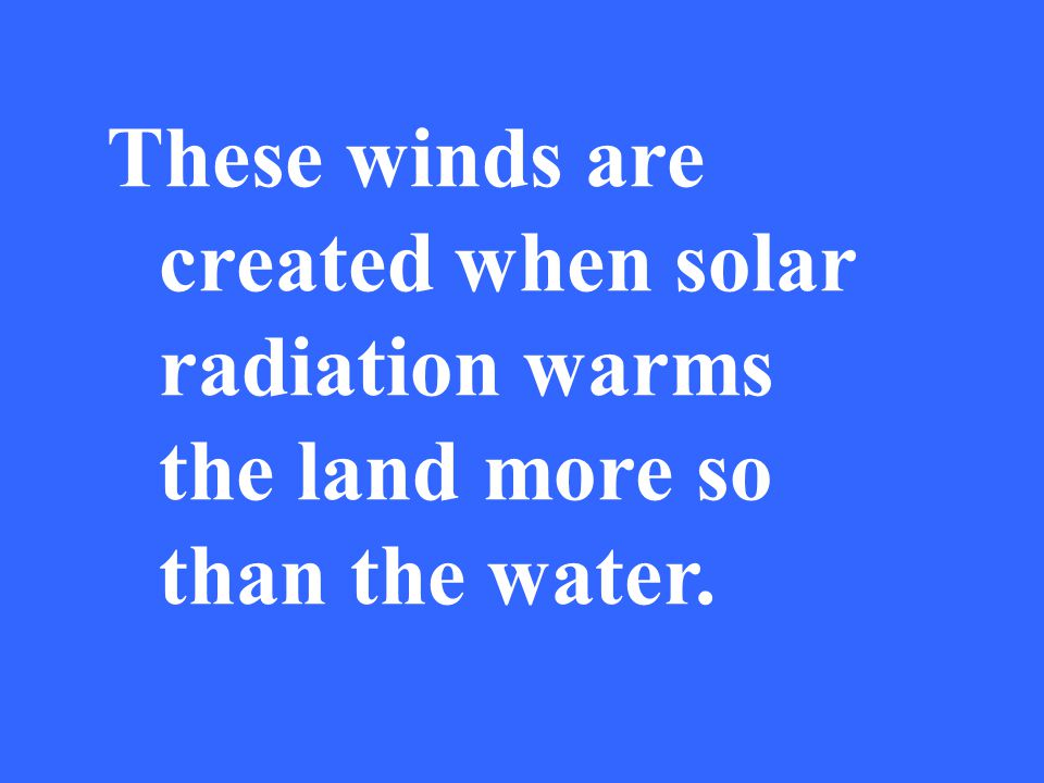 These winds are created when solar radiation warms the land more so than the water.
