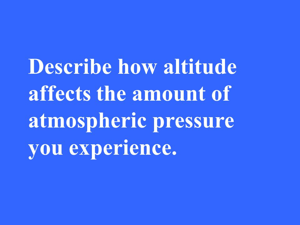 Describe how altitude affects the amount of atmospheric pressure you experience.