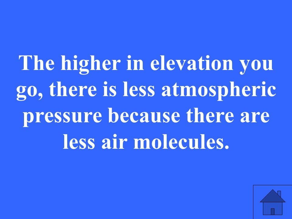 The higher in elevation you go, there is less atmospheric pressure because there are less air molecules.
