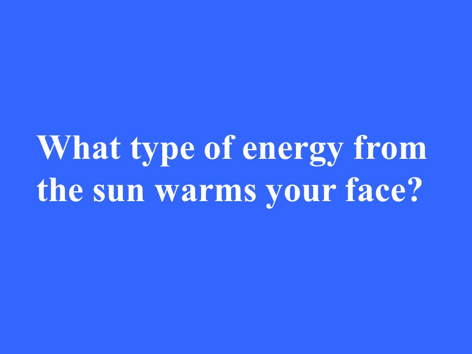 What type of energy from the sun warms your face