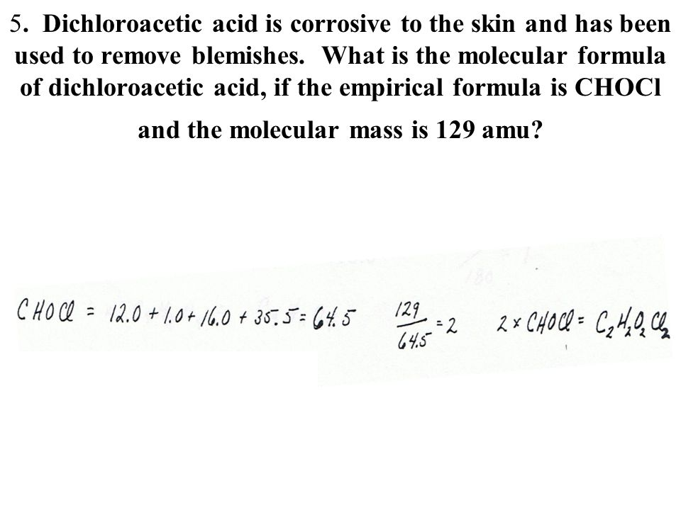 5. Dichloroacetic acid is corrosive to the skin and has been used to remove blemishes. What is the molecular formula of dichloroacetic acid, if the empirical formula is CHOCl and the molecular mass is 129 amu