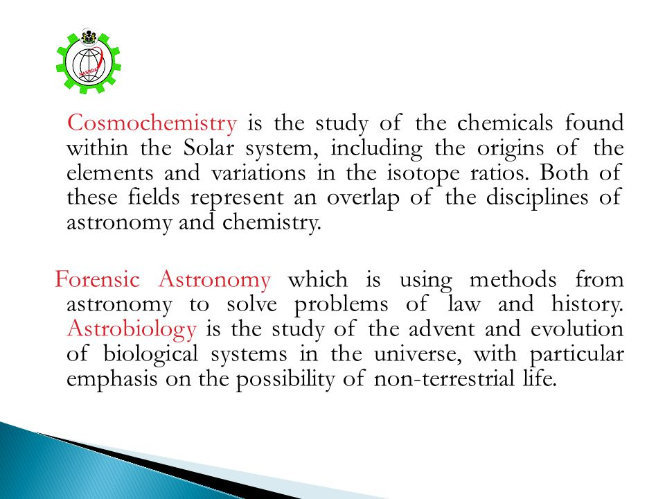 Cosmochemistry is the study of the chemicals found within the Solar system, including the origins of the elements and variations in the isotope ratios. Both of these fields represent an overlap of the disciplines of astronomy and chemistry.