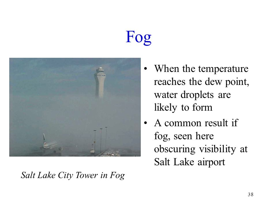 Fog When the temperature reaches the dew point, water droplets are likely to form.