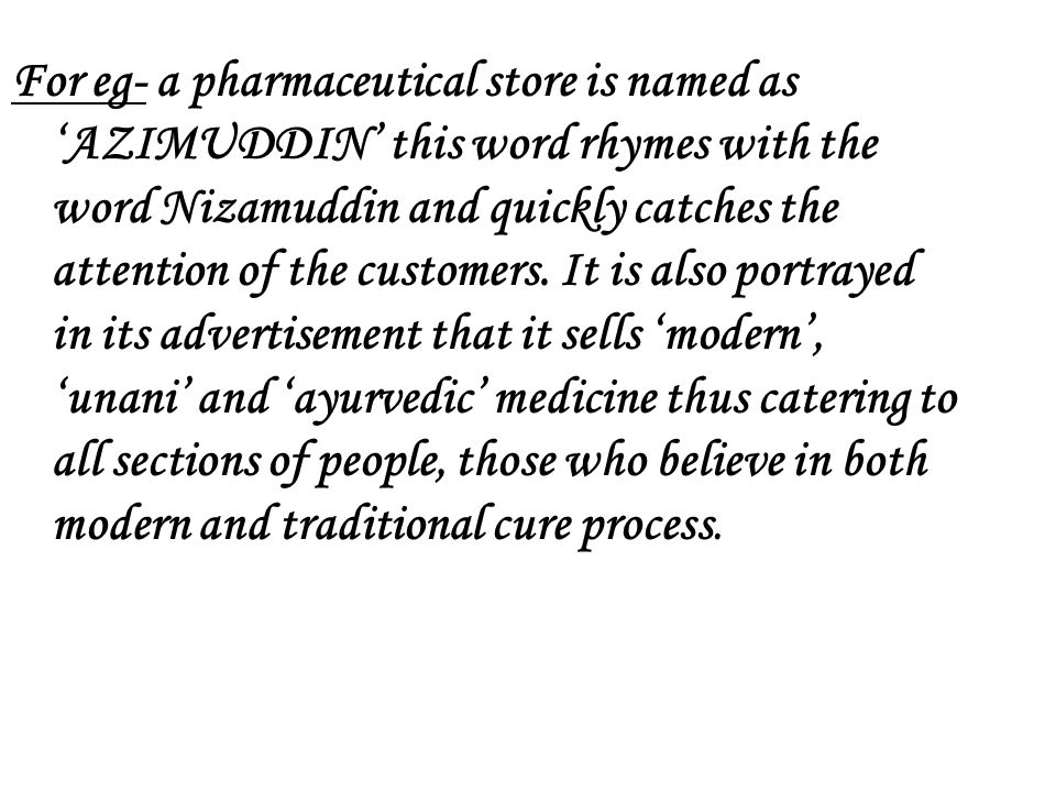 For eg- a pharmaceutical store is named as 'AZIMUDDIN' this word rhymes with the word Nizamuddin and quickly catches the attention of the customers.