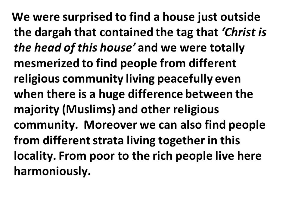 We were surprised to find a house just outside the dargah that contained the tag that 'Christ is the head of this house' and we were totally mesmerized to find people from different religious community living peacefully even when there is a huge difference between the majority (Muslims) and other religious community.