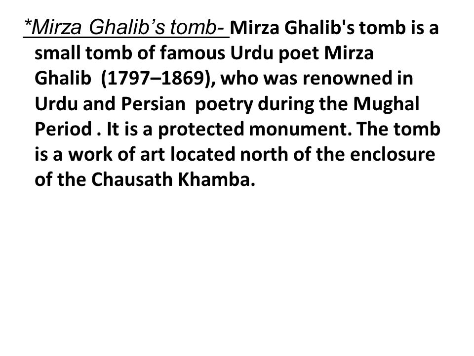 *Mirza Ghalib's tomb- Mirza Ghalib s tomb is a small tomb of famous Urdu poet Mirza Ghalib (1797–1869), who was renowned in Urdu and Persian poetry during the Mughal Period .