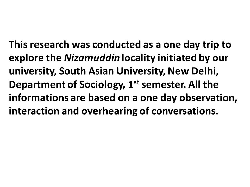This research was conducted as a one day trip to explore the Nizamuddin locality initiated by our university, South Asian University, New Delhi, Department of Sociology, 1st semester.