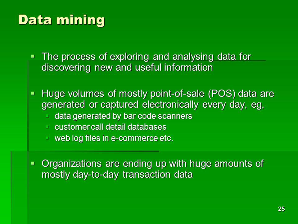 Data mining The process of exploring and analysing data for discovering new and useful information.