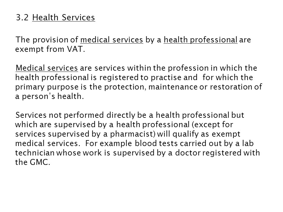 3.2 Health Services The provision of medical services by a health professional are exempt from VAT.