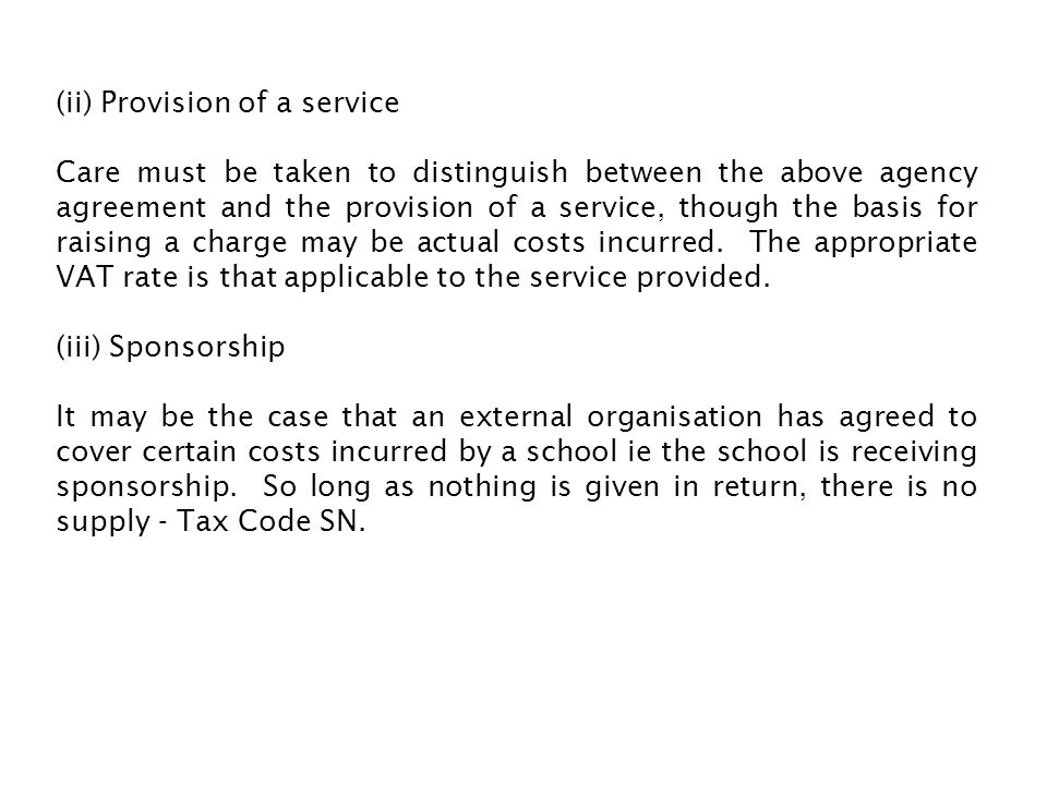 (ii) Provision of a service Care must be taken to distinguish between the above agency agreement and the provision of a service, though the basis for raising a charge may be actual costs incurred.