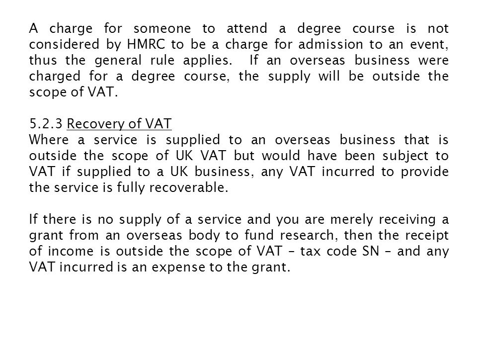 A charge for someone to attend a degree course is not considered by HMRC to be a charge for admission to an event, thus the general rule applies.