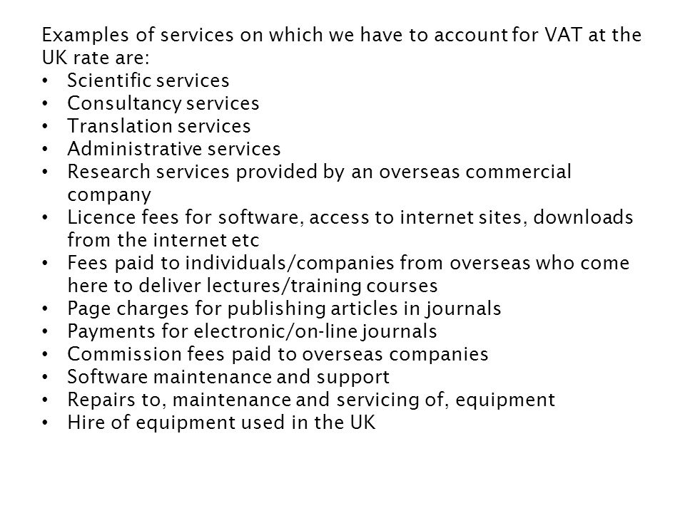 Examples of services on which we have to account for VAT at the UK rate are: