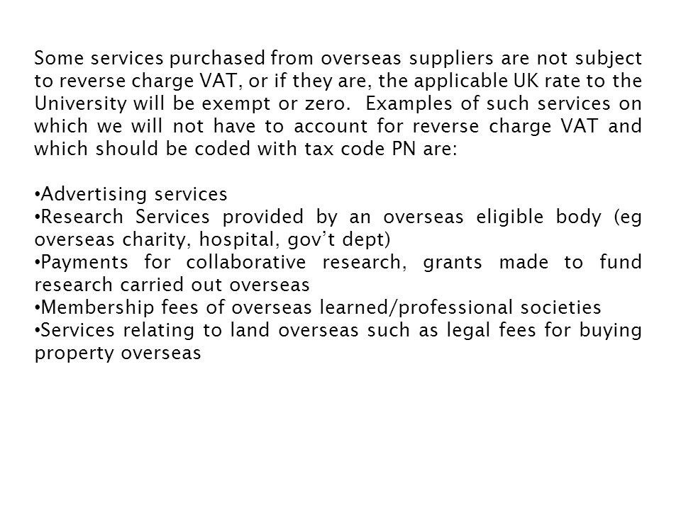 Some services purchased from overseas suppliers are not subject to reverse charge VAT, or if they are, the applicable UK rate to the University will be exempt or zero. Examples of such services on which we will not have to account for reverse charge VAT and which should be coded with tax code PN are: